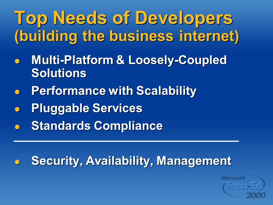 Top Needs of Developers (building the business internet) Multi-Platform & Loosely-Coupled Solutions Multi-Platform & Loosely-Coupled Solutions Performance with Scalability Performance with Scalability Pluggable Services Pluggable Services Standards Compliance Standards Compliance Security, Availability, Management Security, Availability, Management