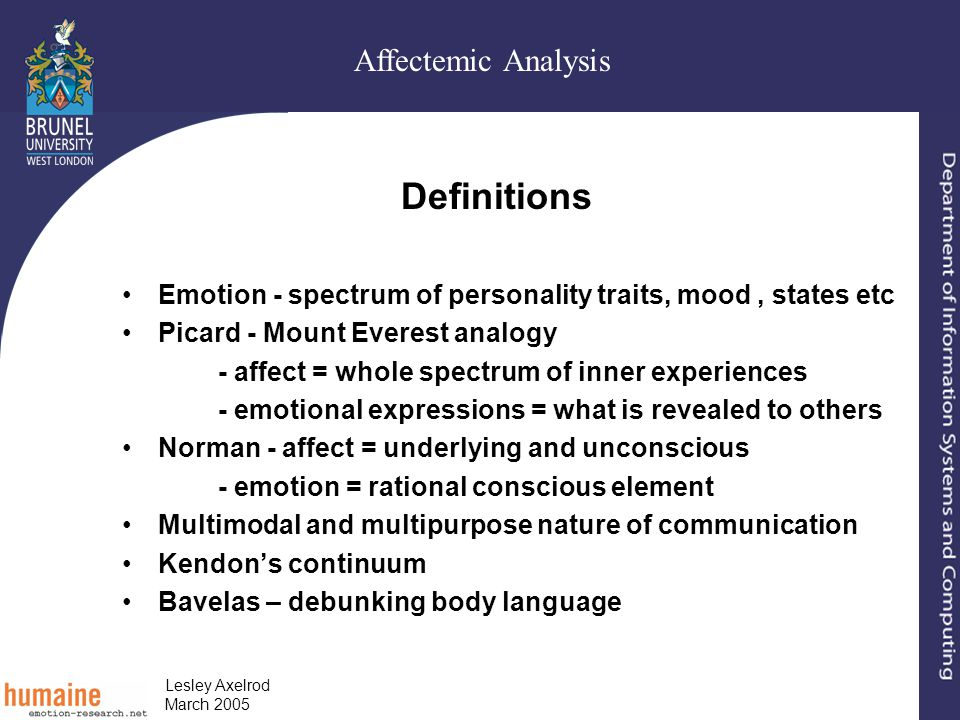 Affectemic Analysis Lesley Axelrod March 2005 Definitions Emotion - spectrum of personality traits, mood, states etc Picard - Mount Everest analogy - affect = whole spectrum of inner experiences - emotional expressions = what is revealed to others Norman - affect = underlying and unconscious - emotion = rational conscious element Multimodal and multipurpose nature of communication Kendon's continuum Bavelas – debunking body language