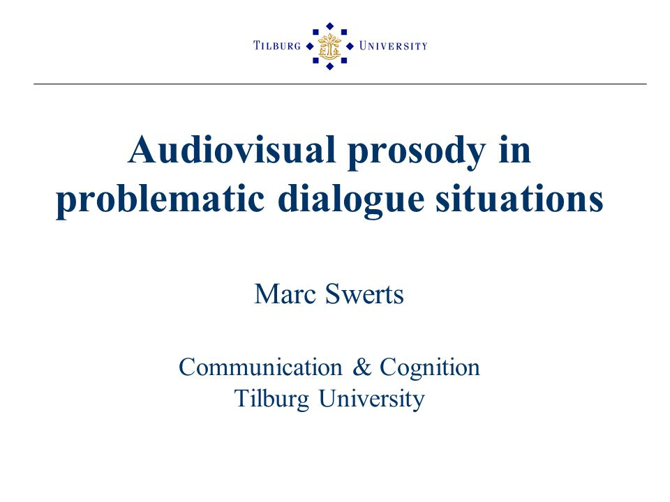 Audiovisual prosody in problematic dialogue situations Marc Swerts Communication & Cognition Tilburg University