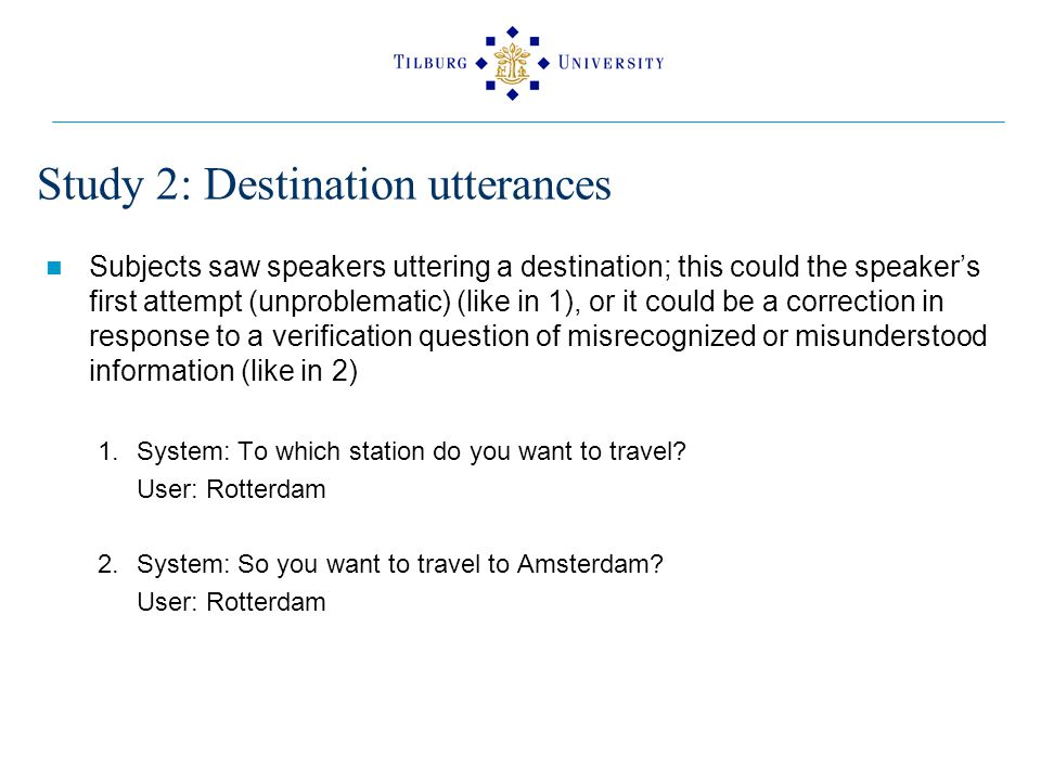 Study 2: Destination utterances Subjects saw speakers uttering a destination; this could the speaker's first attempt (unproblematic) (like in 1), or it could be a correction in response to a verification question of misrecognized or misunderstood information (like in 2) 1.System: To which station do you want to travel.