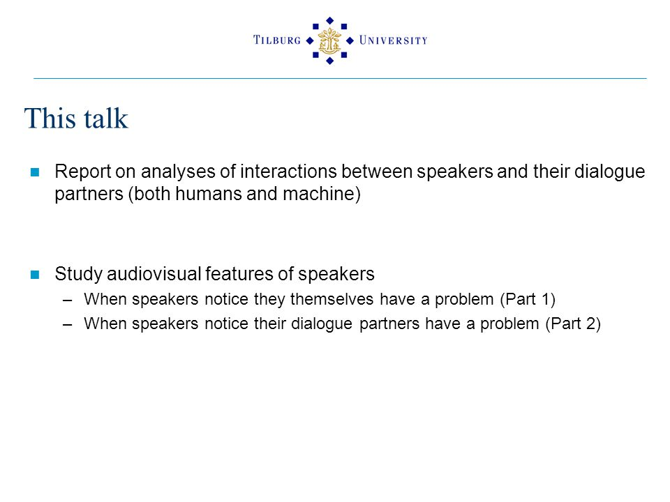 This talk Report on analyses of interactions between speakers and their dialogue partners (both humans and machine) Study audiovisual features of speakers –When speakers notice they themselves have a problem (Part 1) –When speakers notice their dialogue partners have a problem (Part 2)