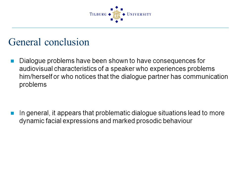 General conclusion Dialogue problems have been shown to have consequences for audiovisual characteristics of a speaker who experiences problems him/herself or who notices that the dialogue partner has communication problems In general, it appears that problematic dialogue situations lead to more dynamic facial expressions and marked prosodic behaviour