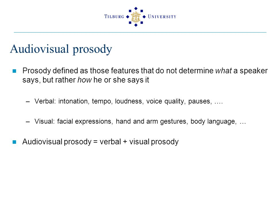 Audiovisual prosody Prosody defined as those features that do not determine what a speaker says, but rather how he or she says it –Verbal: intonation, tempo, loudness, voice quality, pauses, ….