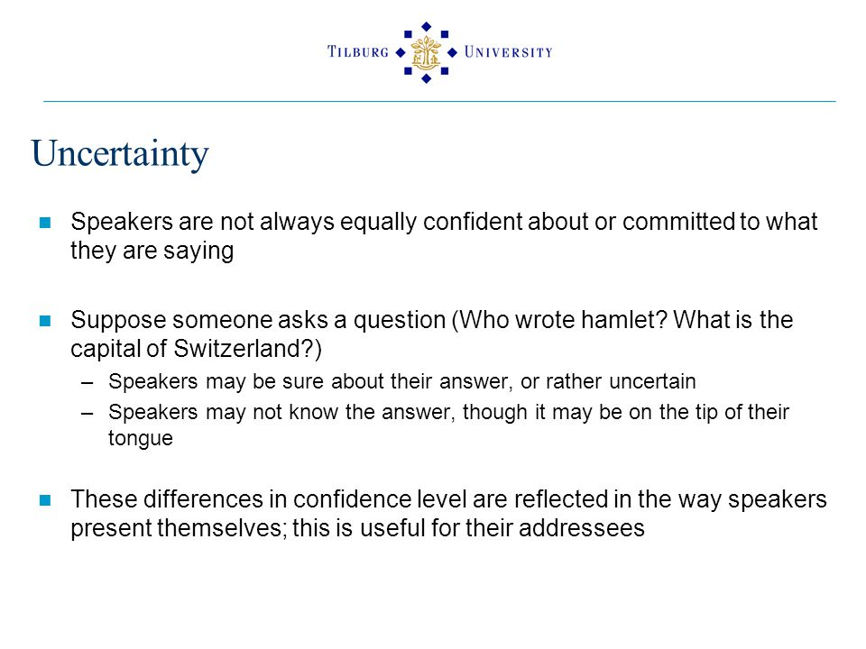 Uncertainty Speakers are not always equally confident about or committed to what they are saying Suppose someone asks a question (Who wrote hamlet.