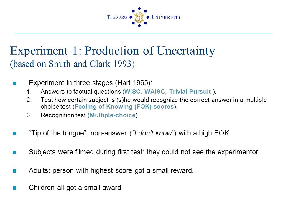 Experiment 1: Production of Uncertainty (based on Smith and Clark 1993) Experiment in three stages (Hart 1965): 1.Answers to factual questions (WISC, WAISC, Trivial Pursuit ).