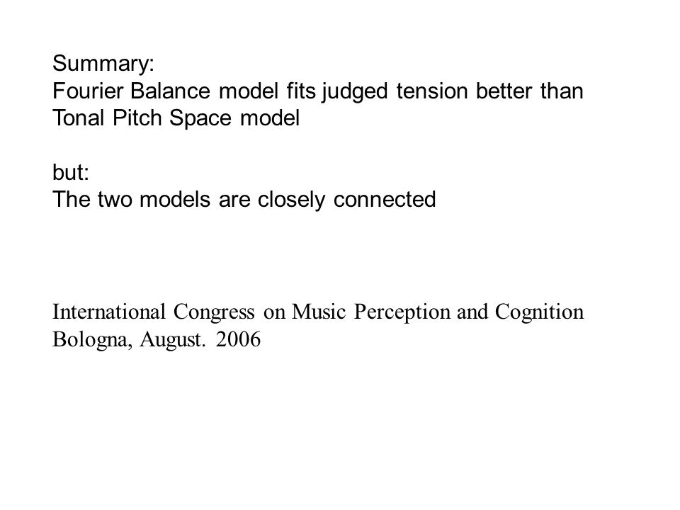 Summary: Fourier Balance model fits judged tension better than Tonal Pitch Space model but: The two models are closely connected International Congress on Music Perception and Cognition Bologna, August.