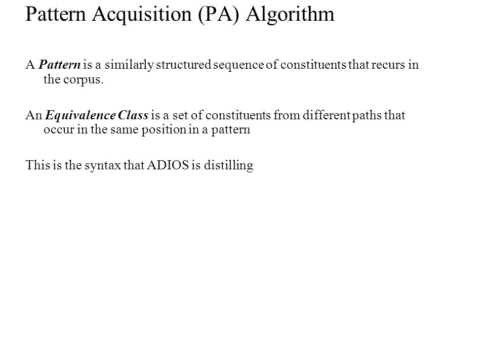 Pattern Acquisition (PA) Algorithm A Pattern is a similarly structured sequence of constituents that recurs in the corpus.
