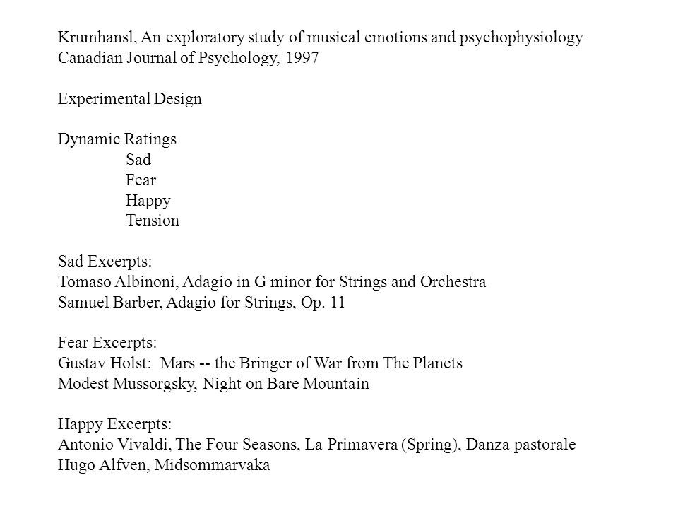 Krumhansl, An exploratory study of musical emotions and psychophysiology Canadian Journal of Psychology, 1997 Experimental Design Dynamic Ratings Sad Fear Happy Tension Sad Excerpts: Tomaso Albinoni, Adagio in G minor for Strings and Orchestra Samuel Barber, Adagio for Strings, Op.