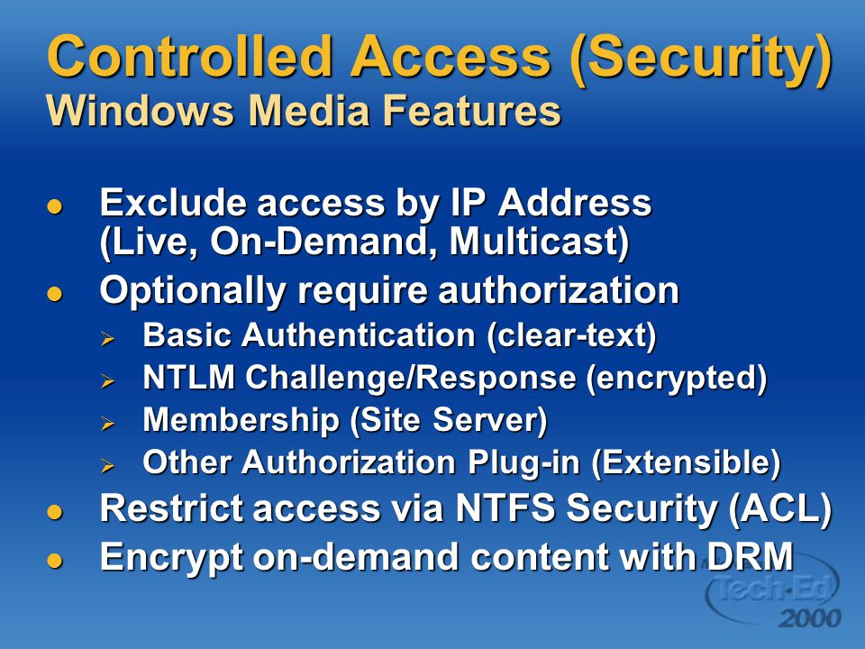 Controlled Access (Security) Windows Media Features Exclude access by IP Address (Live, On-Demand, Multicast) Exclude access by IP Address (Live, On-Demand, Multicast) Optionally require authorization Optionally require authorization  Basic Authentication (clear-text)  NTLM Challenge/Response (encrypted)  Membership (Site Server)  Other Authorization Plug-in (Extensible) Restrict access via NTFS Security (ACL) Restrict access via NTFS Security (ACL) Encrypt on-demand content with DRM Encrypt on-demand content with DRM