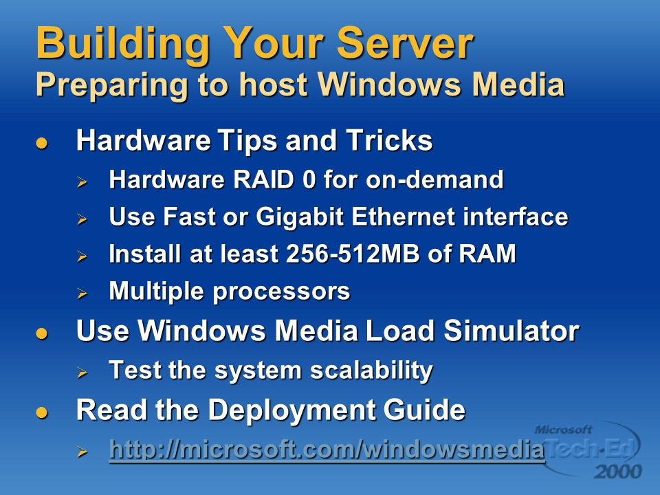 Building Your Server Preparing to host Windows Media Hardware Tips and Tricks Hardware Tips and Tricks  Hardware RAID 0 for on-demand  Use Fast or Gigabit Ethernet interface  Install at least 256-512MB of RAM  Multiple processors Use Windows Media Load Simulator Use Windows Media Load Simulator  Test the system scalability Read the Deployment Guide Read the Deployment Guide  http://microsoft.com/windowsmedia http://microsoft.com/windowsmedia