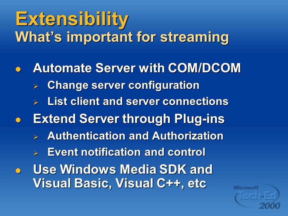 Extensibility What's important for streaming Automate Server with COM/DCOM Automate Server with COM/DCOM  Change server configuration  List client and server connections Extend Server through Plug-ins Extend Server through Plug-ins  Authentication and Authorization  Event notification and control Use Windows Media SDK and Visual Basic, Visual C++, etc Use Windows Media SDK and Visual Basic, Visual C++, etc