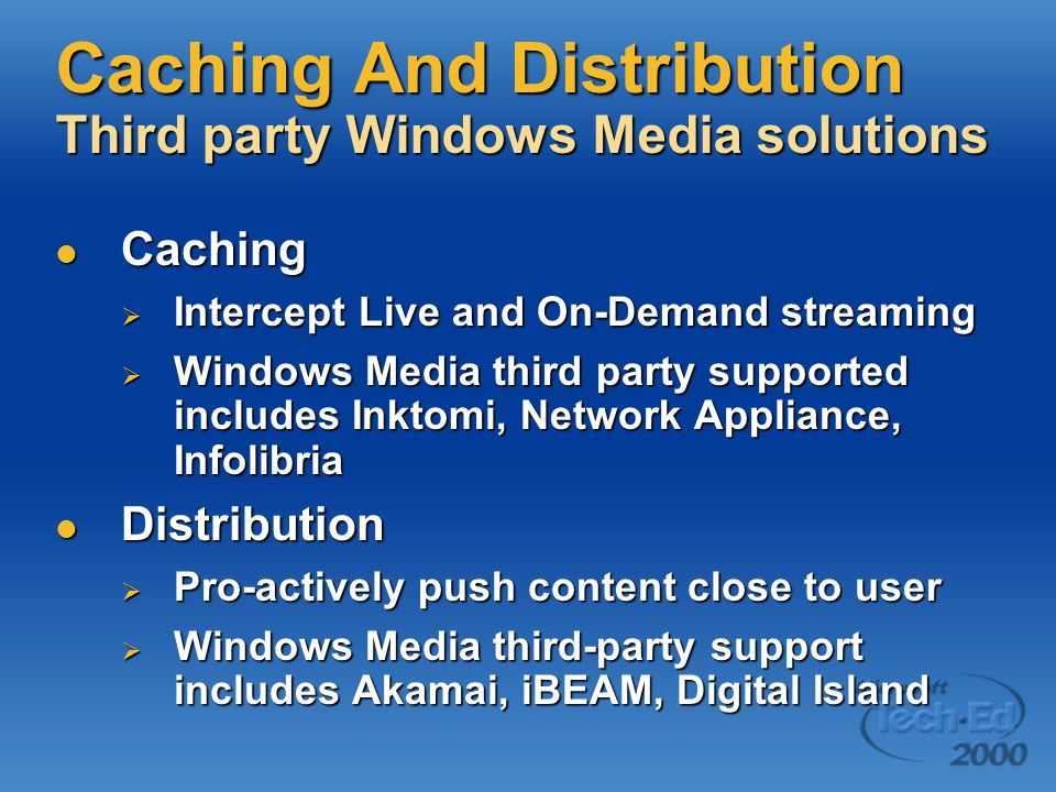 Caching And Distribution Third party Windows Media solutions Caching Caching  Intercept Live and On-Demand streaming  Windows Media third party supported includes Inktomi, Network Appliance, Infolibria Distribution Distribution  Pro-actively push content close to user  Windows Media third-party support includes Akamai, iBEAM, Digital Island