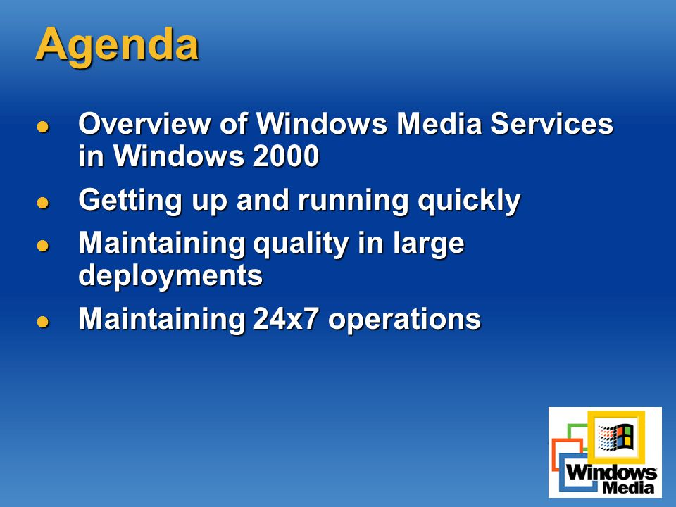 Agenda Overview of Windows Media Services in Windows 2000 Overview of Windows Media Services in Windows 2000 Getting up and running quickly Getting up and running quickly Maintaining quality in large deployments Maintaining quality in large deployments Maintaining 24x7 operations Maintaining 24x7 operations