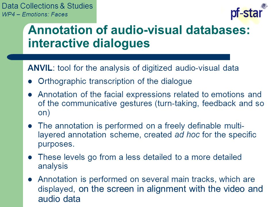 Data Collections & Studies WP4 – Emotions: Faces Annotation of audio-visual databases: interactive dialogues ANVIL: tool for the analysis of digitized audio-visual data Orthographic transcription of the dialogue Annotation of the facial expressions related to emotions and of the communicative gestures (turn-taking, feedback and so on) The annotation is performed on a freely definable multi- layered annotation scheme, created ad hoc for the specific purposes.