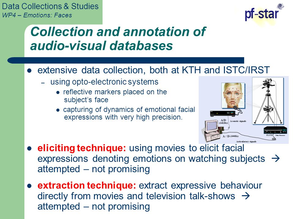 Data Collections & Studies WP4 – Emotions: Faces Collection and annotation of audio-visual databases extensive data collection, both at KTH and ISTC/IRST – using opto-electronic systems reflective markers placed on the subject's face capturing of dynamics of emotional facial expressions with very high precision.