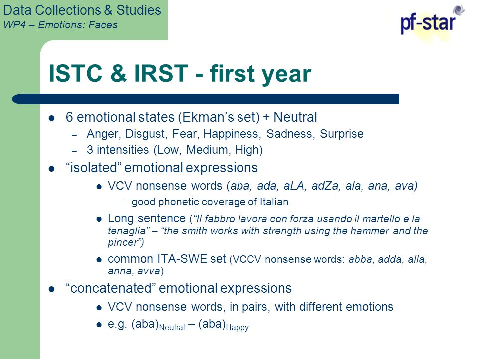 Data Collections & Studies WP4 – Emotions: Faces ISTC & IRST - first year 6 emotional states (Ekman's set) + Neutral – Anger, Disgust, Fear, Happiness, Sadness, Surprise – 3 intensities (Low, Medium, High) isolated emotional expressions VCV nonsense words (aba, ada, aLA, adZa, ala, ana, ava) – good phonetic coverage of Italian Long sentence ( Il fabbro lavora con forza usando il martello e la tenaglia – the smith works with strength using the hammer and the pincer ) common ITA-SWE set (VCCV nonsense words: abba, adda, alla, anna, avva) concatenated emotional expressions VCV nonsense words, in pairs, with different emotions e.g.