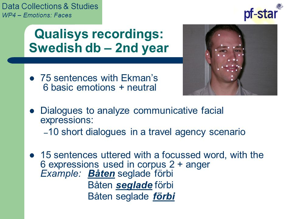 Data Collections & Studies WP4 – Emotions: Faces Qualisys recordings: Swedish db – 2nd year 75 sentences with Ekman's 6 basic emotions + neutral Dialogues to analyze communicative facial expressions: – 10 short dialogues in a travel agency scenario 15 sentences uttered with a focussed word, with the 6 expressions used in corpus 2 + anger Example: Båten seglade förbi Båten seglade förbi