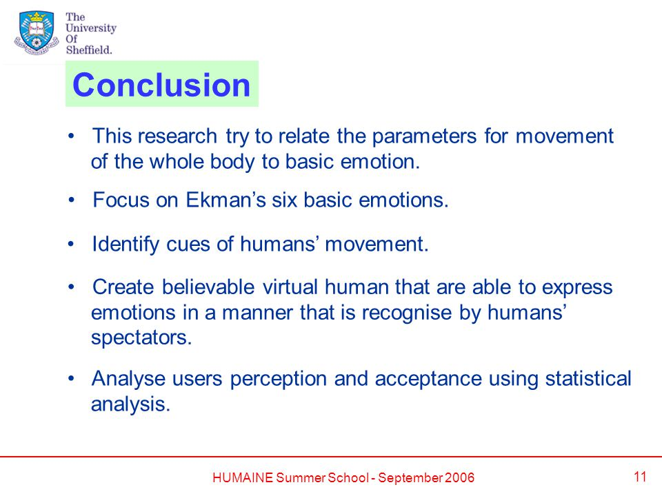 HUMAINE Summer School - September 2006 11 Conclusion This research try to relate the parameters for movement of the whole body to basic emotion. Focus