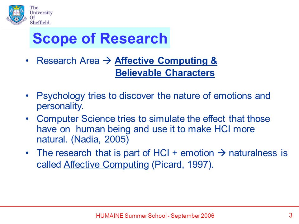 HUMAINE Summer School - September 2006 3 Scope of Research Psychology tries to discover the nature of emotions and personality.