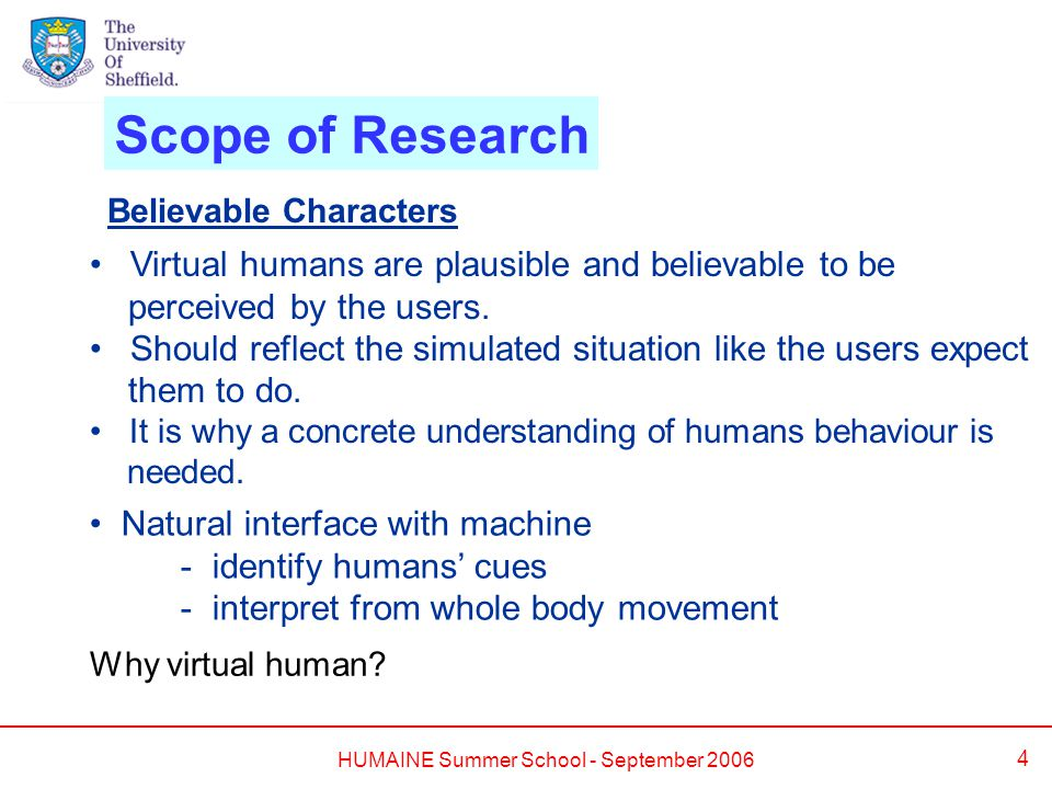 HUMAINE Summer School - September 2006 4 Natural interface with machine - identify humans' cues - interpret from whole body movement Scope of Research Believable Characters Virtual humans are plausible and believable to be perceived by the users.