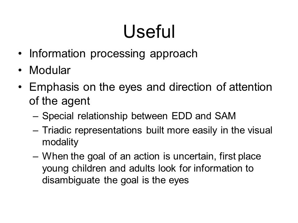 Useful Information processing approach Modular Emphasis on the eyes and direction of attention of the agent –Special relationship between EDD and SAM –Triadic representations built more easily in the visual modality –When the goal of an action is uncertain, first place young children and adults look for information to disambiguate the goal is the eyes