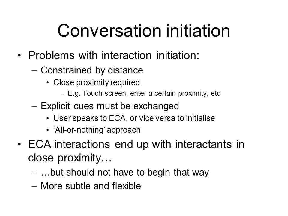 Conversation initiation Problems with interaction initiation: –Constrained by distance Close proximity required –E.g.