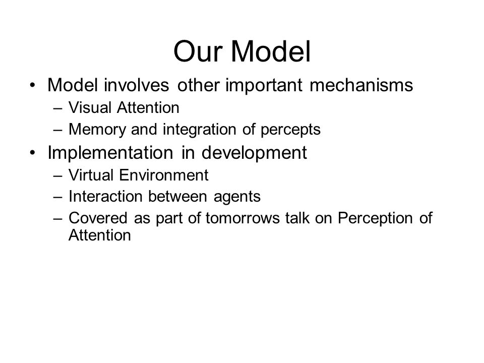 Our Model Model involves other important mechanisms –Visual Attention –Memory and integration of percepts Implementation in development –Virtual Environment –Interaction between agents –Covered as part of tomorrows talk on Perception of Attention