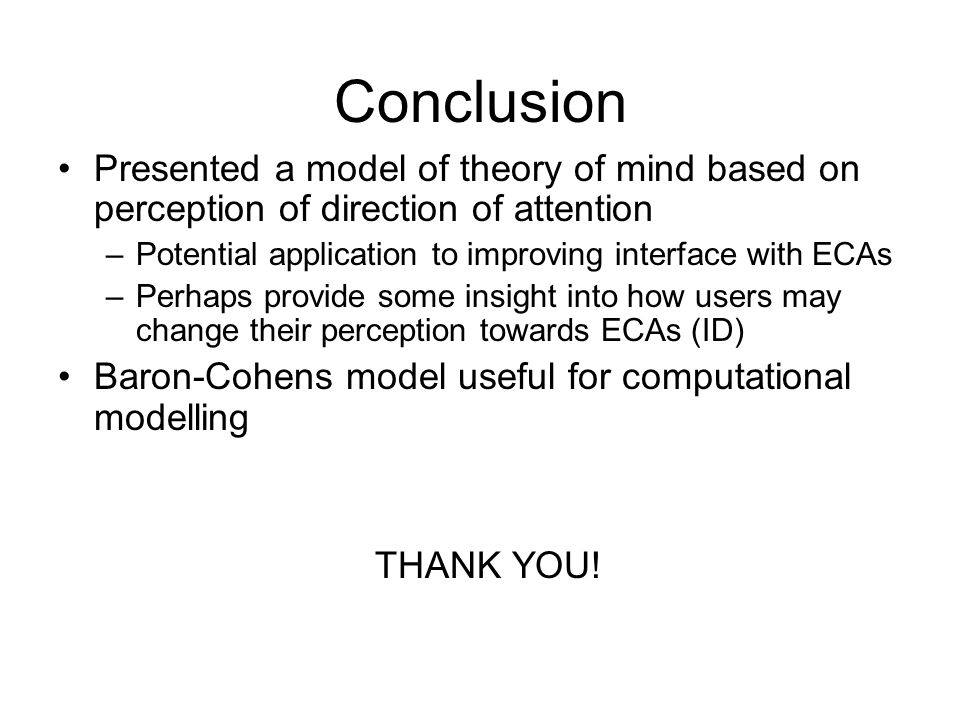 Conclusion Presented a model of theory of mind based on perception of direction of attention –Potential application to improving interface with ECAs –Perhaps provide some insight into how users may change their perception towards ECAs (ID) Baron-Cohens model useful for computational modelling THANK YOU!