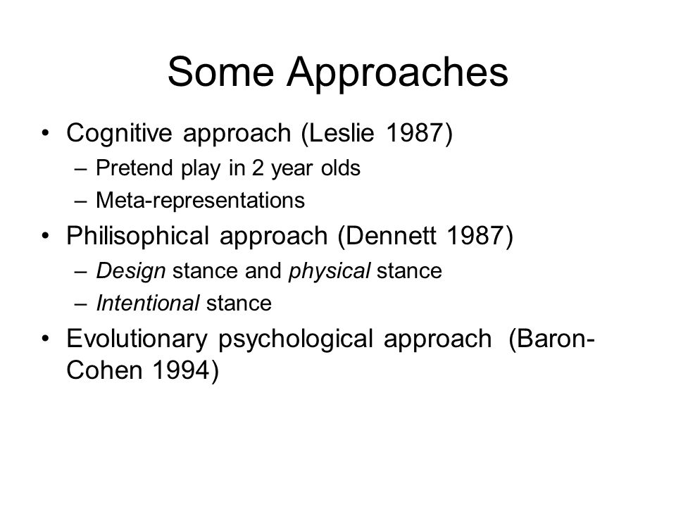 Some Approaches Cognitive approach (Leslie 1987) –Pretend play in 2 year olds –Meta-representations Philisophical approach (Dennett 1987) –Design stance and physical stance –Intentional stance Evolutionary psychological approach (Baron- Cohen 1994)