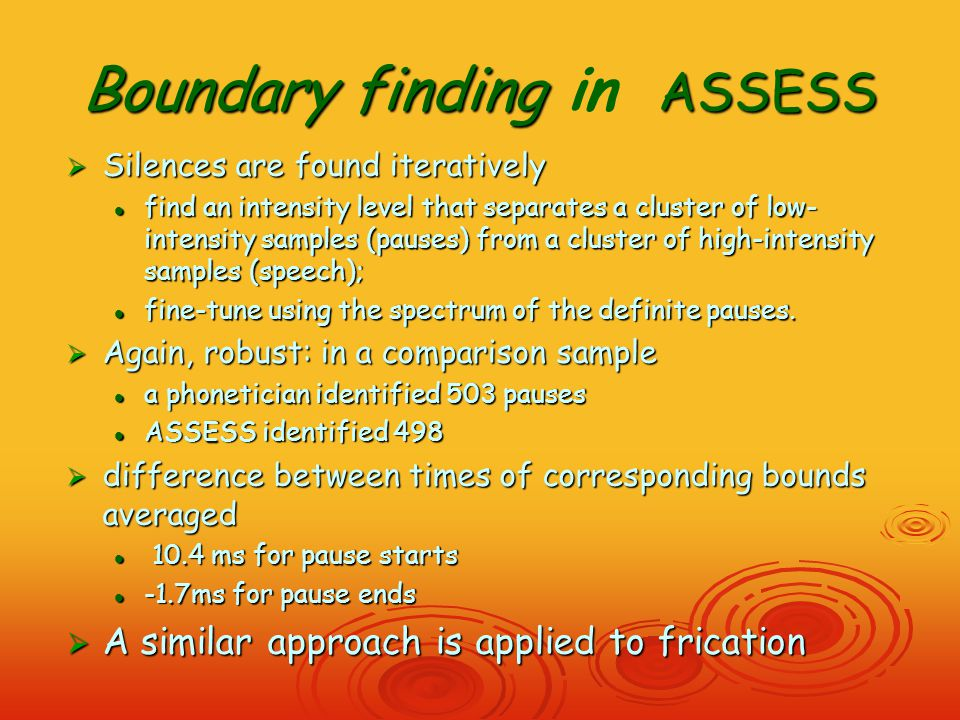 Boundary finding ASSESS Boundary finding in ASSESS  Silences are found iteratively find an intensity level that separates a cluster of low- intensity samples (pauses) from a cluster of high-intensity samples (speech); find an intensity level that separates a cluster of low- intensity samples (pauses) from a cluster of high-intensity samples (speech); fine-tune using the spectrum of the definite pauses.