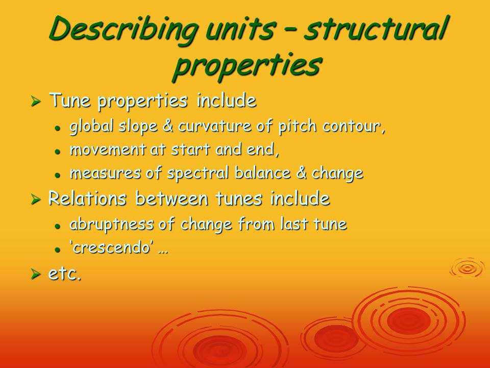 Describing units – structural properties  Tune properties include global slope & curvature of pitch contour, global slope & curvature of pitch contour, movement at start and end, movement at start and end, measures of spectral balance & change measures of spectral balance & change  Relations between tunes include abruptness of change from last tune abruptness of change from last tune 'crescendo' … 'crescendo' …  etc.
