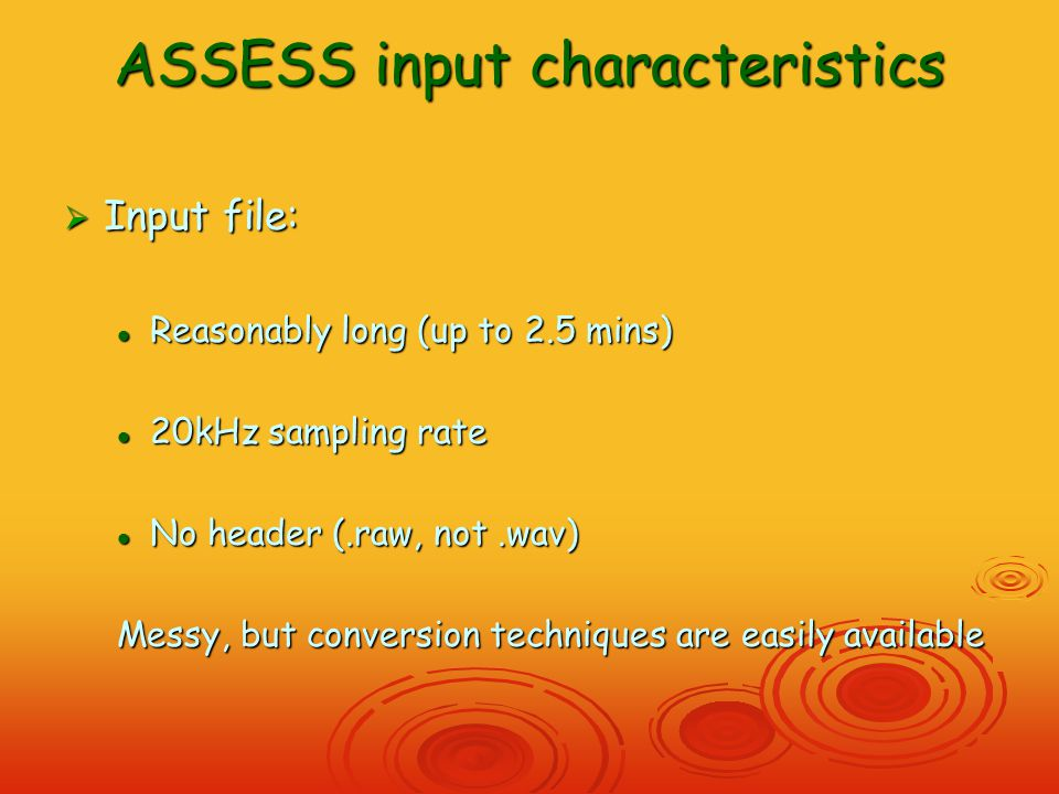 ASSESS input characteristics  Input file: Reasonably long (up to 2.5 mins) Reasonably long (up to 2.5 mins) 20kHz sampling rate 20kHz sampling rate No header (.raw, not.wav) No header (.raw, not.wav) Messy, but conversion techniques are easily available