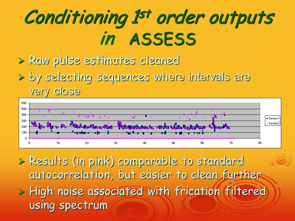 Conditioning 1 st order outputs ASSESS Conditioning 1 st order outputs in ASSESS  Raw pulse estimates cleaned  by selecting sequences where intervals are very close  Results (in pink) comparable to standard autocorrelation, but easier to clean further  High noise associated with frication filtered using spectrum