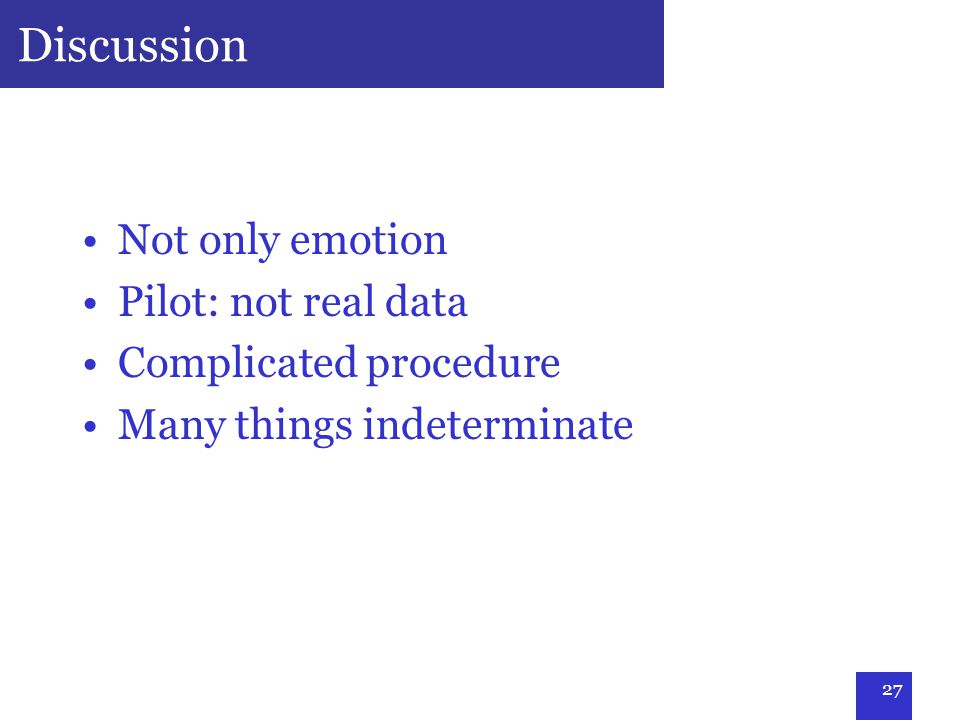 27 Discussion Not only emotion Pilot: not real data Complicated procedure Many things indeterminate