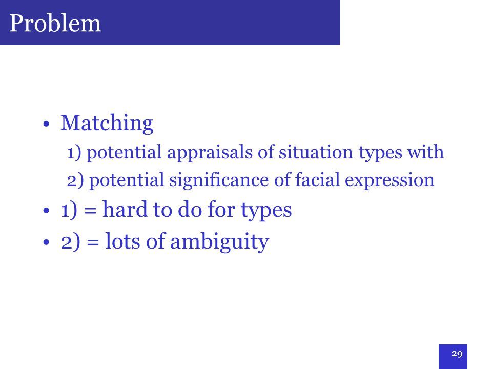 29 Problem Matching 1) potential appraisals of situation types with 2) potential significance of facial expression 1) = hard to do for types 2) = lots of ambiguity