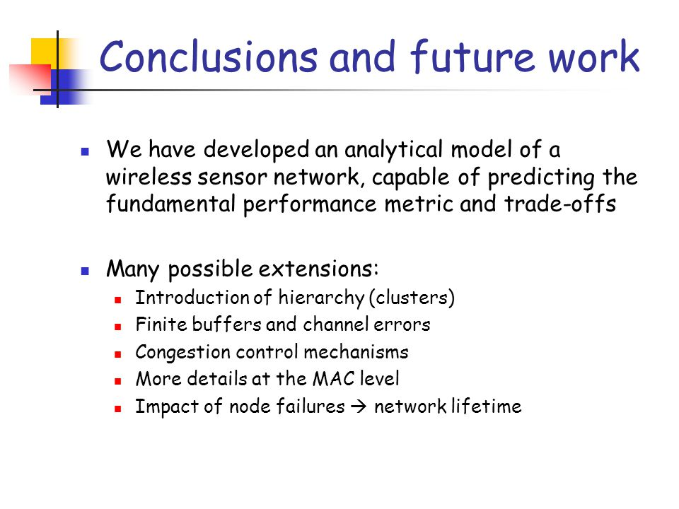 Conclusions and future work We have developed an analytical model of a wireless sensor network, capable of predicting the fundamental performance metric and trade-offs Many possible extensions: Introduction of hierarchy (clusters) Finite buffers and channel errors Congestion control mechanisms More details at the MAC level Impact of node failures  network lifetime