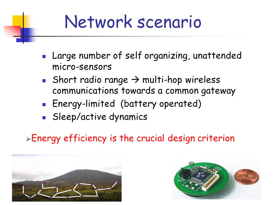 Network scenario Large number of self organizing, unattended micro-sensors Short radio range  multi-hop wireless communications towards a common gateway Energy-limited (battery operated) Sleep/active dynamics  Energy efficiency is the crucial design criterion