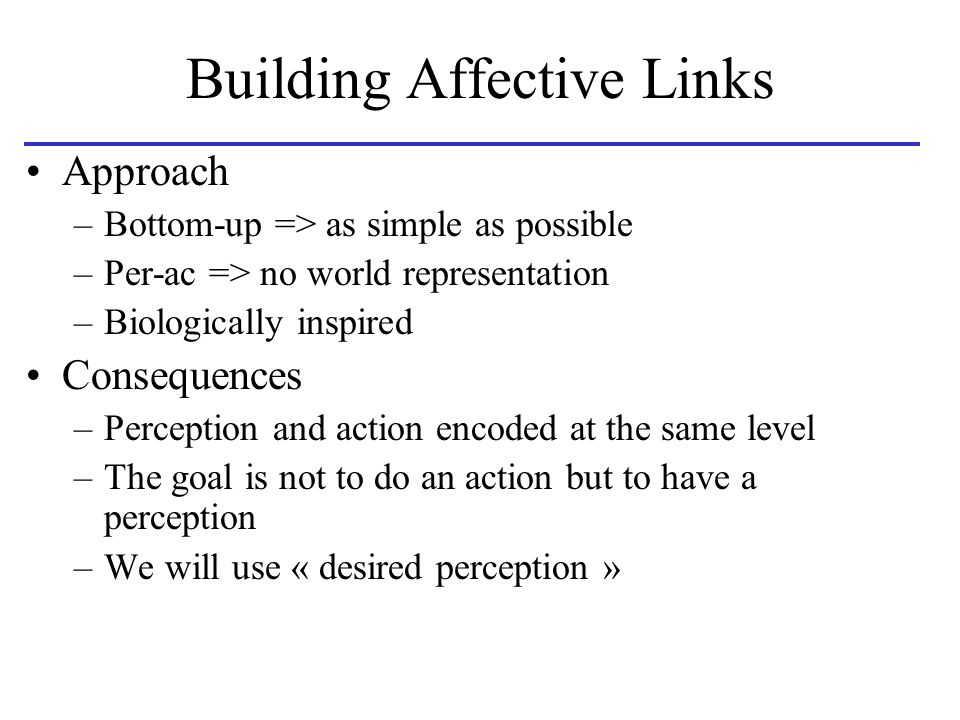 Building Affective Links Approach –Bottom-up => as simple as possible –Per-ac => no world representation –Biologically inspired Consequences –Perception and action encoded at the same level –The goal is not to do an action but to have a perception –We will use « desired perception »