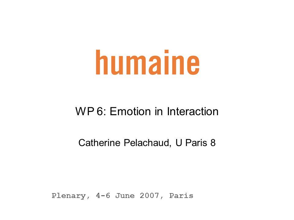11 humaine wp6 : Emotion in Interaction Element 2: Creating Affective Awareness Development of realtime continuous emotion recognition from the speech signal (UA) Implementation of system to mirror the user's affective state by using: the Greta agent (UA) the empathic anthropomorphic robot (Collaboration between UA and Bielefeld University)