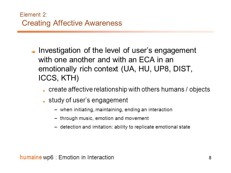 18 humaine wp6 : Emotion in Interaction Element 5: Expressivity Expressive behaviour: analysis/synthesis of expressive behaviours (DIST, OFAI, UP8, ICCS) Expressive speech synthesis: blending of emotions, control of voice quality in speech synthesis, copy synthesis of emotional speech (DFKI, FT, T-S) Model of complex emotions (UP8) Reliable features of sadness Fake joySadness masked by joy + =+ Neutral expression JoySadnessSuperposition of Sadness and Joy = + EmoTV