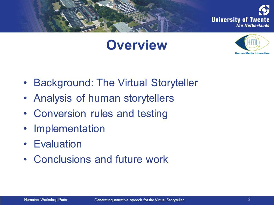 Humaine Workshop Paris Generating narrative speech for the Virtual Storyteller 2 Overview Background: The Virtual Storyteller Analysis of human storytellers Conversion rules and testing Implementation Evaluation Conclusions and future work