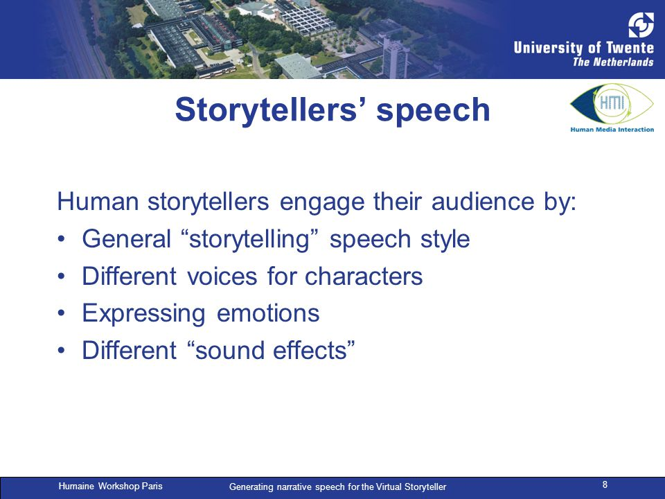 Humaine Workshop Paris Generating narrative speech for the Virtual Storyteller 8 Storytellers' speech Human storytellers engage their audience by: General storytelling speech style Different voices for characters Expressing emotions Different sound effects