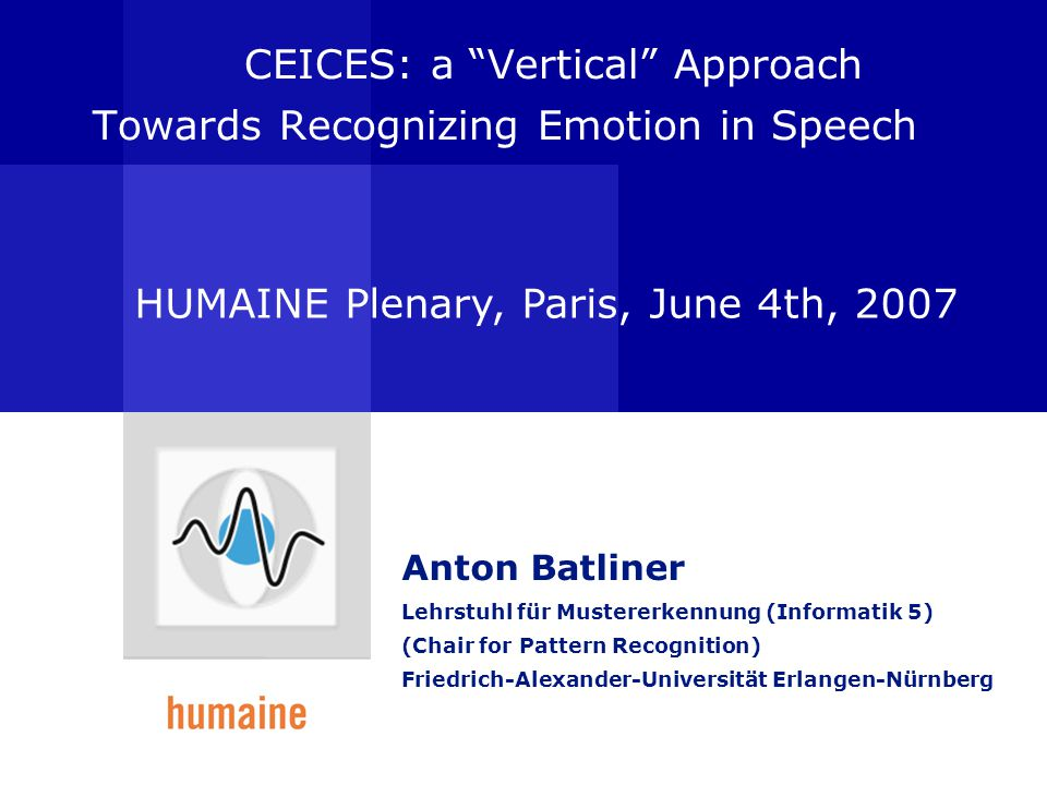 CEICES: a Vertical Approach Towards Recognizing Emotion in Speech Anton Batliner Lehrstuhl für Mustererkennung (Informatik 5) (Chair for Pattern Recognition) Friedrich-Alexander-Universität Erlangen-Nürnberg HUMAINE Plenary, Paris, June 4th, 2007
