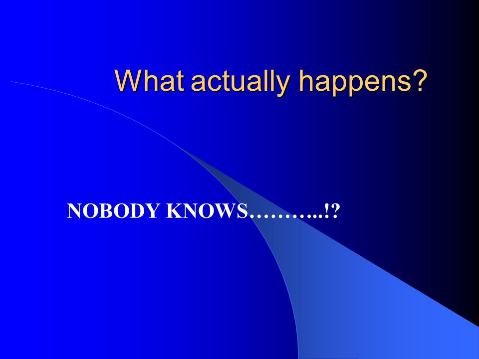What actually happens NOBODY KNOWS………..!