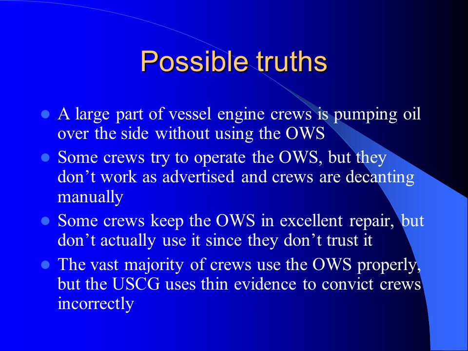 Possible truths A large part of vessel engine crews is pumping oil over the side without using the OWS Some crews try to operate the OWS, but they don't work as advertised and crews are decanting manually Some crews keep the OWS in excellent repair, but don't actually use it since they don't trust it The vast majority of crews use the OWS properly, but the USCG uses thin evidence to convict crews incorrectly