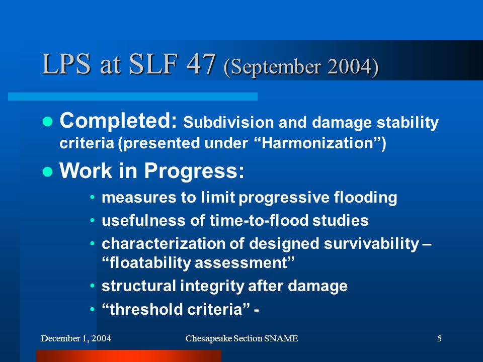 December 1, 2004Chesapeake Section SNAME5 LPS at SLF 47 (September 2004) Completed: Subdivision and damage stability criteria (presented under Harmonization ) Work in Progress: measures to limit progressive flooding usefulness of time-to-flood studies characterization of designed survivability – floatability assessment structural integrity after damage threshold criteria -