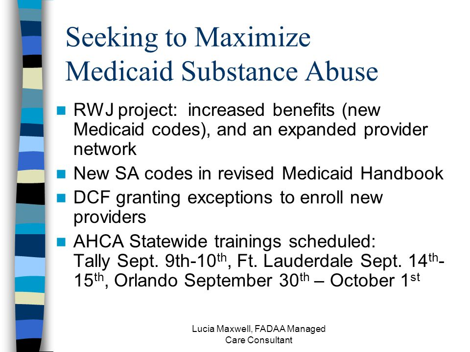 Lucia Maxwell, FADAA Managed Care Consultant Seeking to Maximize Medicaid Substance Abuse RWJ project: increased benefits (new Medicaid codes), and an expanded provider network New SA codes in revised Medicaid Handbook DCF granting exceptions to enroll new providers AHCA Statewide trainings scheduled: Tally Sept.