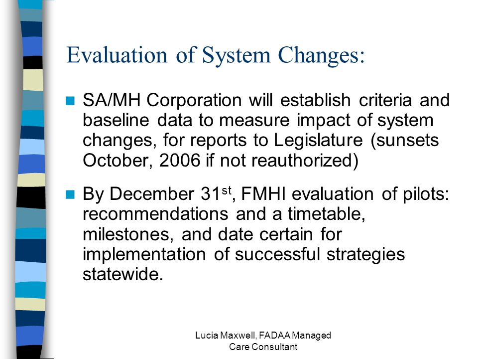 Lucia Maxwell, FADAA Managed Care Consultant Evaluation of System Changes: SA/MH Corporation will establish criteria and baseline data to measure impact of system changes, for reports to Legislature (sunsets October, 2006 if not reauthorized) By December 31 st, FMHI evaluation of pilots: recommendations and a timetable, milestones, and date certain for implementation of successful strategies statewide.