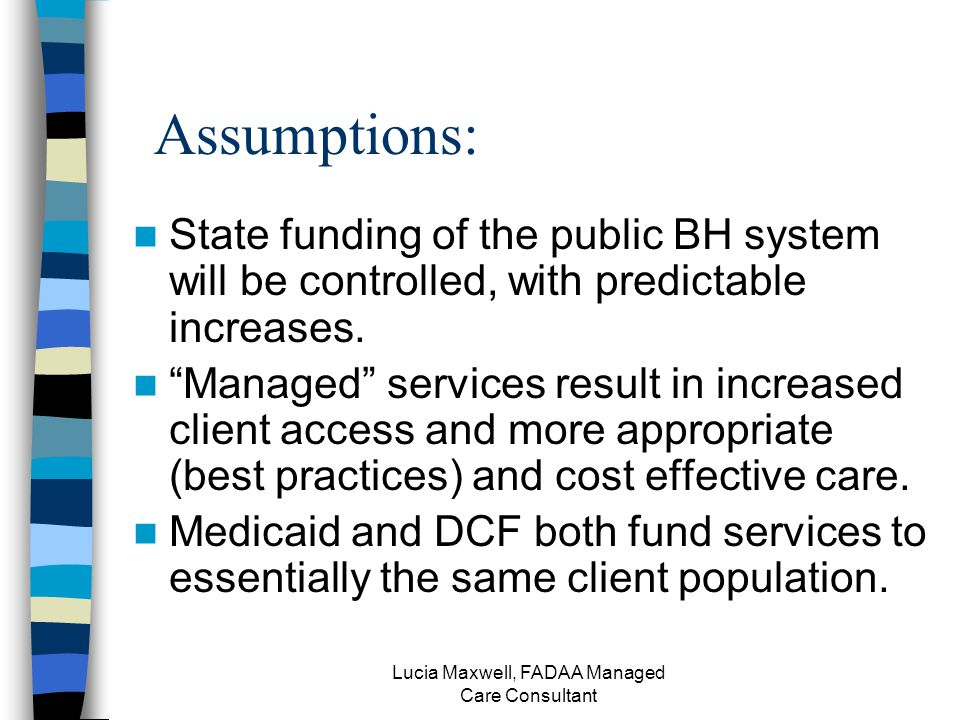 Lucia Maxwell, FADAA Managed Care Consultant Assumptions: State funding of the public BH system will be controlled, with predictable increases.