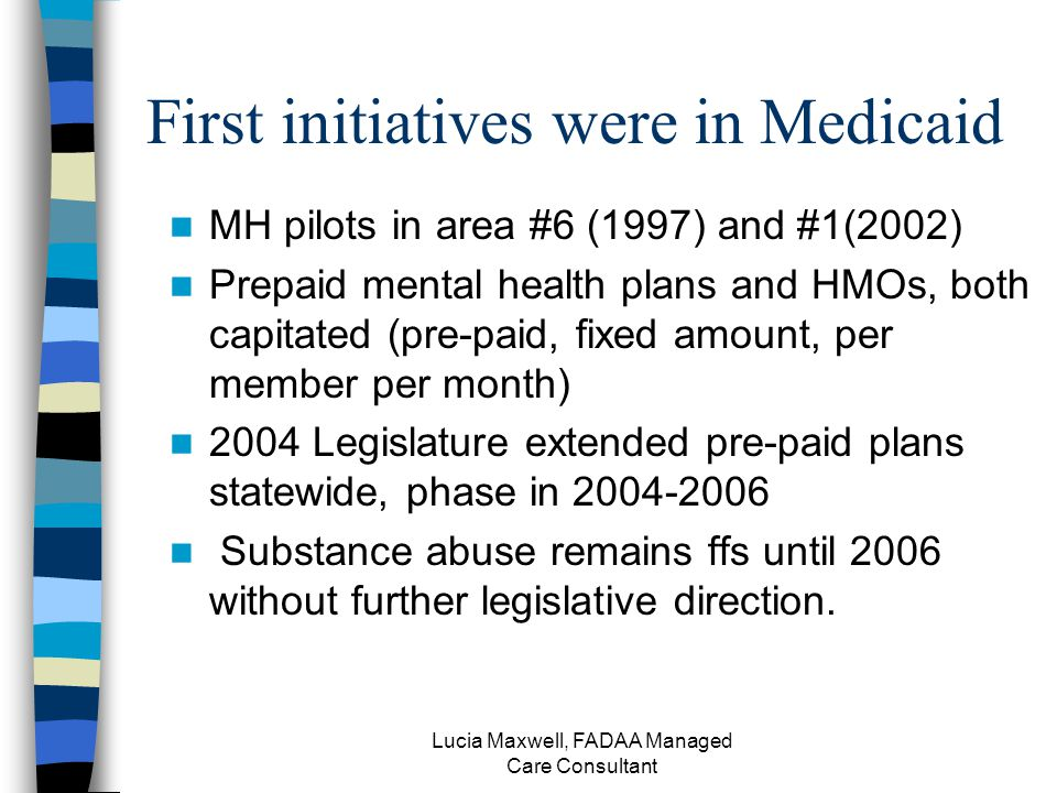 Lucia Maxwell, FADAA Managed Care Consultant First initiatives were in Medicaid MH pilots in area #6 (1997) and #1(2002) Prepaid mental health plans and HMOs, both capitated (pre-paid, fixed amount, per member per month) 2004 Legislature extended pre-paid plans statewide, phase in 2004-2006 Substance abuse remains ffs until 2006 without further legislative direction.